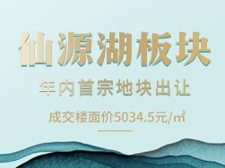 成交楼面价5034.5元/㎡,仙源湖年内首宗住地成功出让